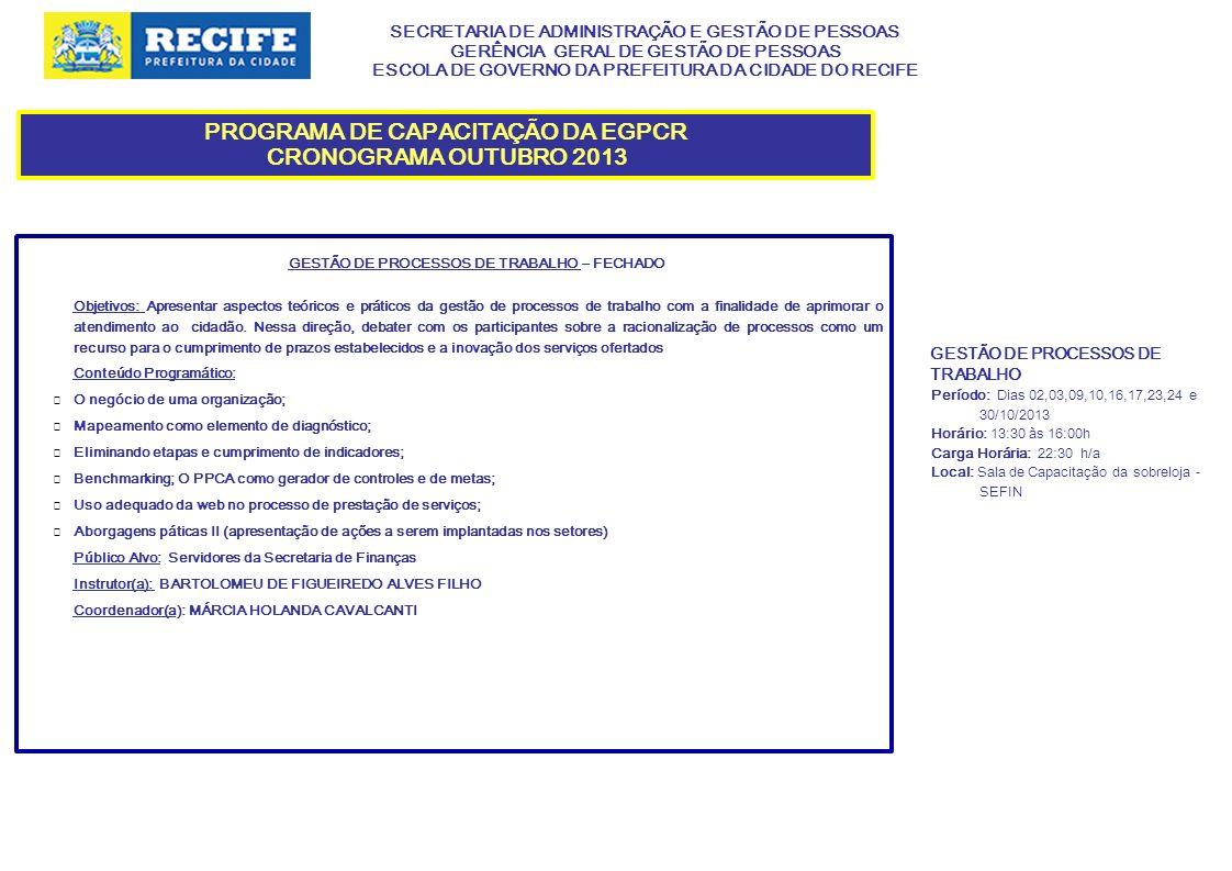 SECRETARIA DE ADMINISTRAÇÃO E GESTÃO DE PESSOAS GERÊNCIA GERAL DE GESTÃO DE PESSOAS ESCOLA DE GOVERNO DA PREFEITURA DA CIDADE DO RECIFE PROGRAMA DE CAPACITAÇÃO DA EGPCR CRONOGRAMA OUTUBRO 2013 SEGURANÇA E SAÚDE NO TRABALHO: DIREITOS E DEVERES DOS SERVIDORES– FECHADO Objetivos: Proporcionar aos servidores da SECON, informações sobre a segurança e saúde no desenvolvimento das suas atividades laborais, buscando a realização de um trabalho permeado pela normatização vigente, valorização do servidor e respeito aos terceiros envolvidos nas operações.