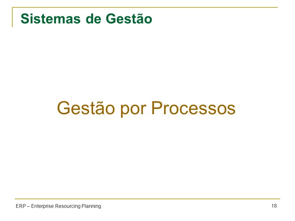 18 ERP – Enterprise Resourcing Planning Sistemas de Gestão Gestão por Processos