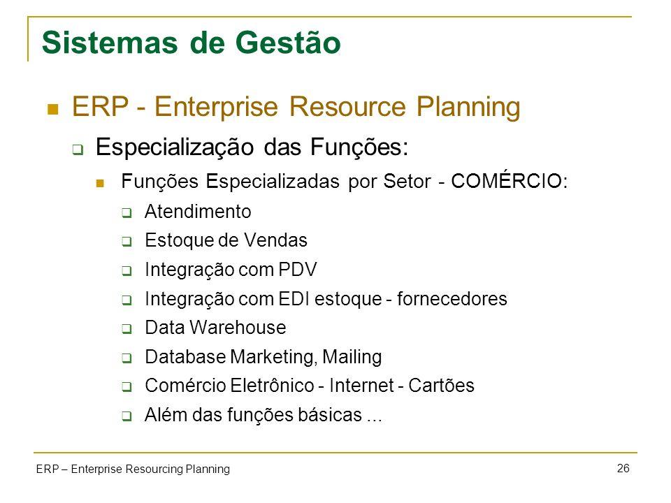 26 ERP – Enterprise Resourcing Planning Sistemas de Gestão ERP - Enterprise Resource Planning Especialização das Funções: Funções Especializadas por S