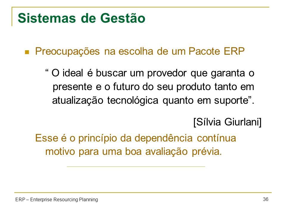 36 ERP – Enterprise Resourcing Planning Sistemas de Gestão Preocupações na escolha de um Pacote ERP O ideal é buscar um provedor que garanta o present