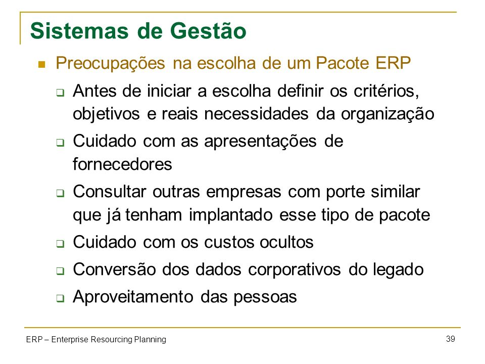39 ERP – Enterprise Resourcing Planning Sistemas de Gestão Preocupações na escolha de um Pacote ERP Antes de iniciar a escolha definir os critérios, o