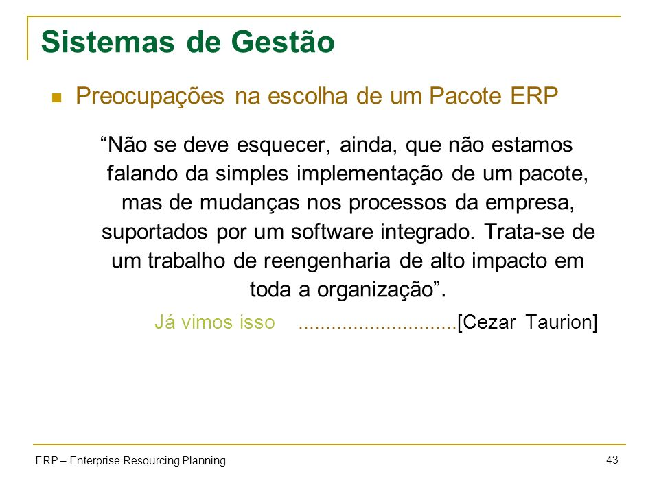43 ERP – Enterprise Resourcing Planning Sistemas de Gestão Preocupações na escolha de um Pacote ERP Não se deve esquecer, ainda, que não estamos falan