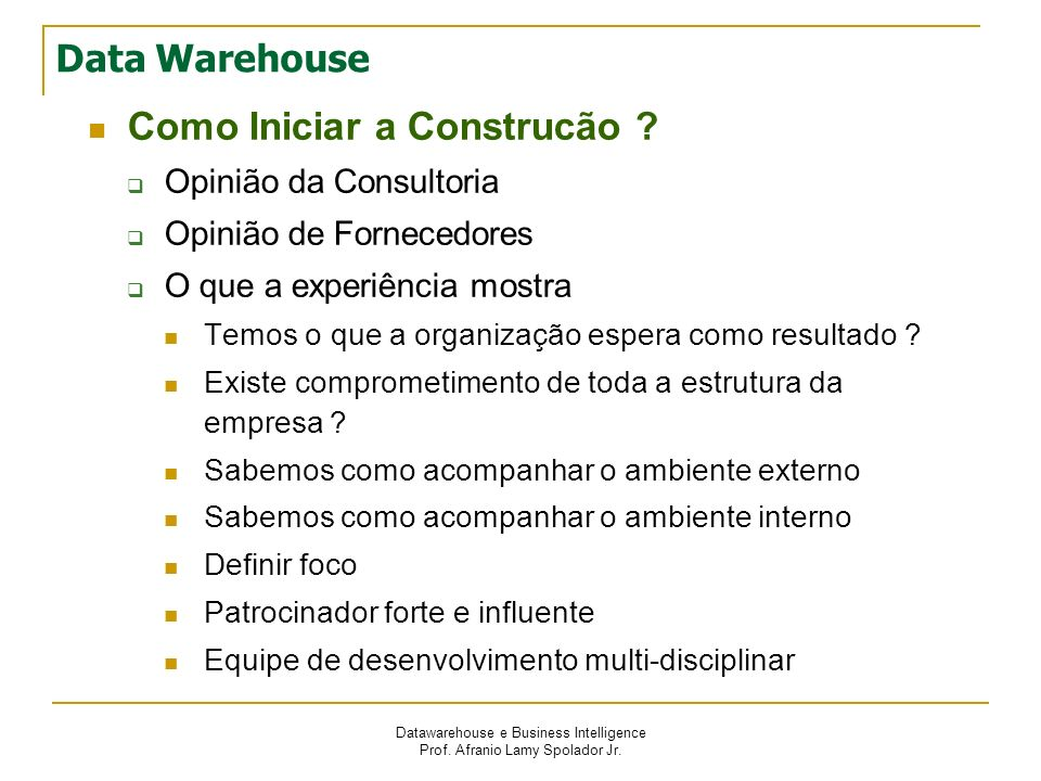 Datawarehouse e Business Intelligence Prof. Afranio Lamy Spolador Jr. Data Warehouse Como Iniciar a Construcão ? Opinião da Consultoria Opinião de For