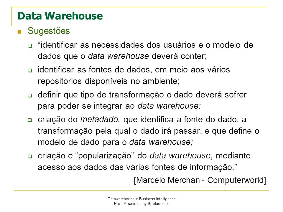 Datawarehouse e Business Intelligence Prof. Afranio Lamy Spolador Jr. Data Warehouse Sugestões identificar as necessidades dos usuários e o modelo de