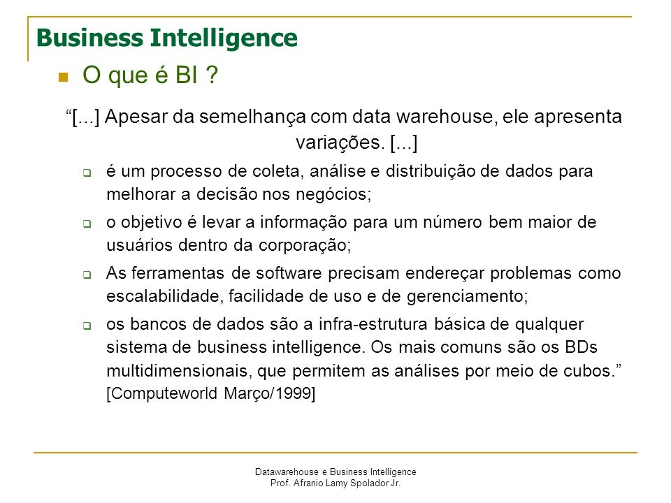 Datawarehouse e Business Intelligence Prof. Afranio Lamy Spolador Jr. Business Intelligence O que é BI ? [...] Apesar da semelhança com data warehouse