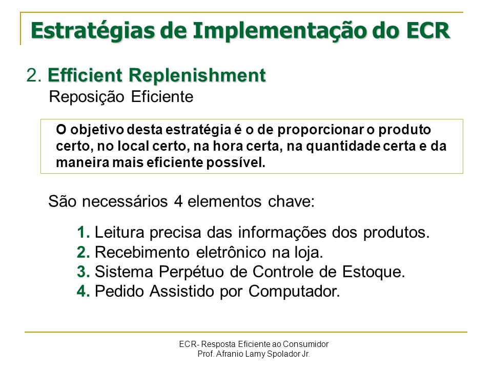 ECR- Resposta Eficiente ao Consumidor Prof. Afranio Lamy Spolador Jr. Efficient Replenishment 2. Efficient Replenishment Reposição Eficiente São neces