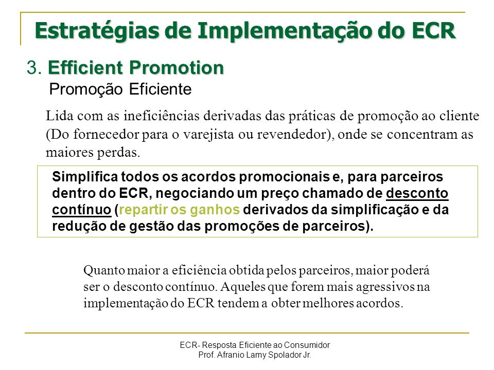 ECR- Resposta Eficiente ao Consumidor Prof. Afranio Lamy Spolador Jr. Efficient Promotion 3. Efficient Promotion Promoção Eficiente Lida com as inefic