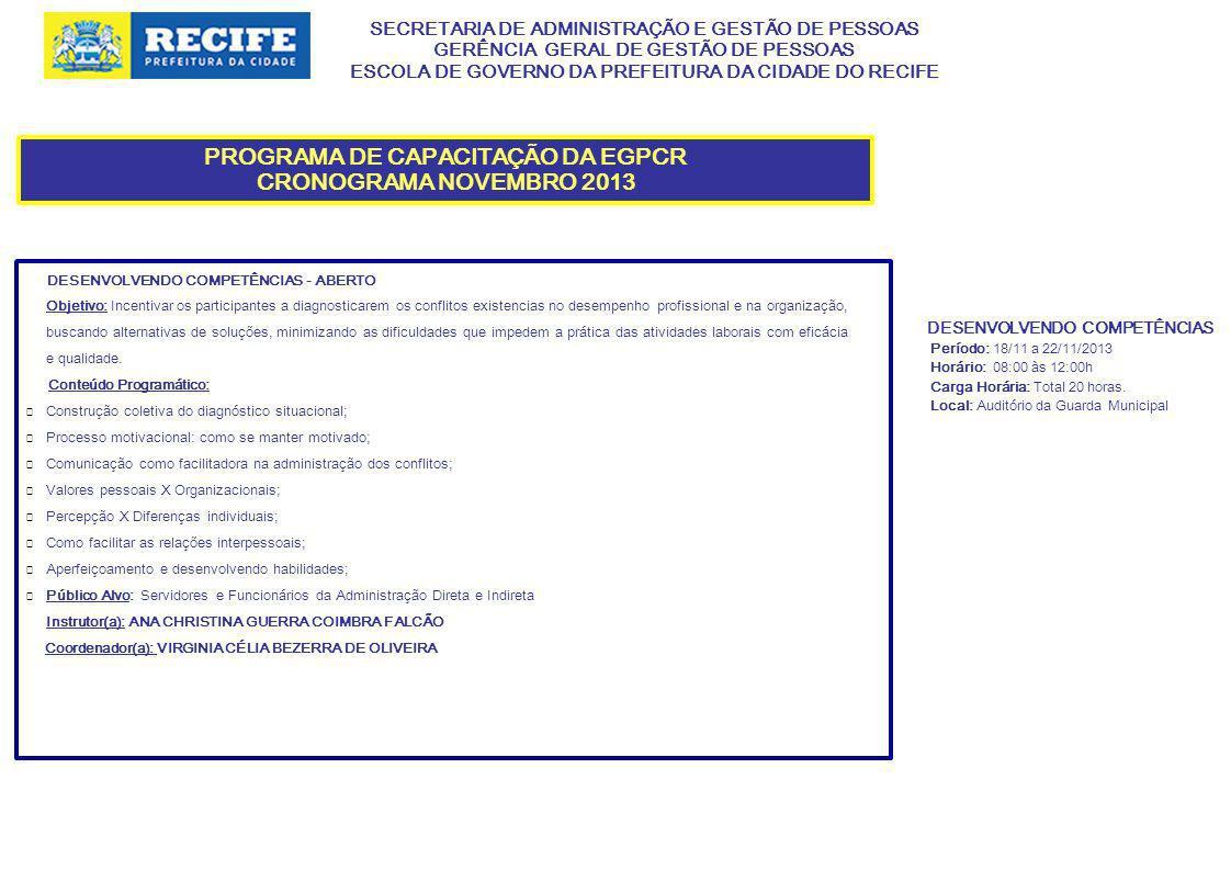 SECRETARIA DE ADMINISTRAÇÃO E GESTÃO DE PESSOAS GERÊNCIA GERAL DE GESTÃO DE PESSOAS ESCOLA DE GOVERNO DA PREFEITURA DA CIDADE DO RECIFE PROGRAMA DE CAPACITAÇÃO DA EGPCR CRONOGRAMA NOVEMBRO 2013 DESENVOLVENDO COMPETÊNCIAS - ABERTO Objetivo: Incentivar os participantes a diagnosticarem os conflitos existencias no desempenho profissional e na organização, buscando alternativas de soluções, minimizando as dificuldades que impedem a prática das atividades laborais com eficácia e qualidade.