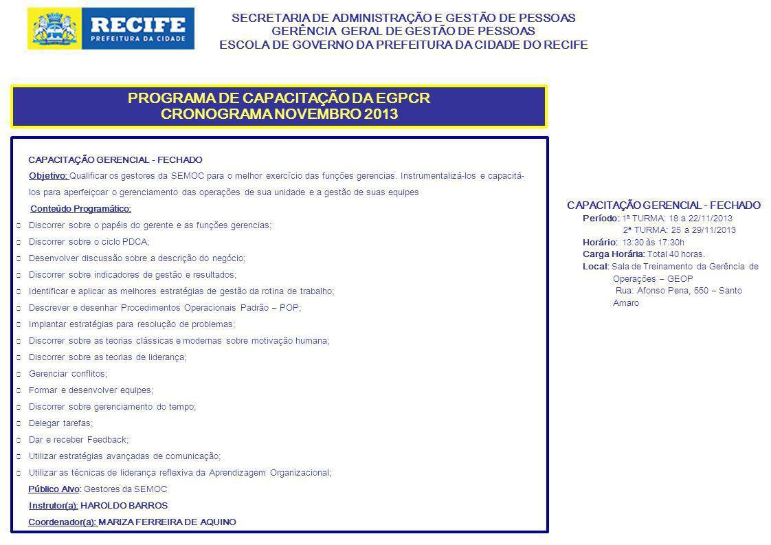 SECRETARIA DE ADMINISTRAÇÃO E GESTÃO DE PESSOAS GERÊNCIA GERAL DE GESTÃO DE PESSOAS ESCOLA DE GOVERNO DA PREFEITURA DA CIDADE DO RECIFE PROGRAMA DE CAPACITAÇÃO DA EGPCR CRONOGRAMA NOVEMBRO 2013 CAPACITAÇÃO GERENCIAL - FECHADO Objetivo: Qualificar os gestores da SEMOC para o melhor exercício das funções gerencias.