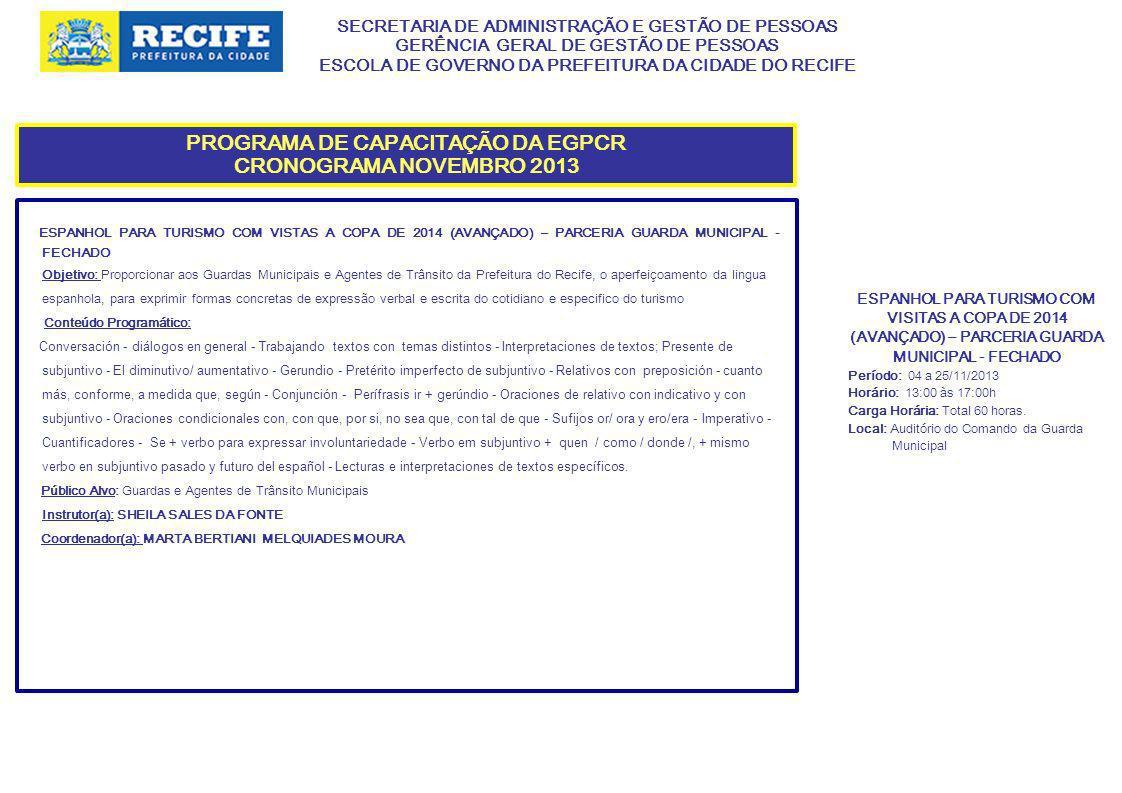 SECRETARIA DE ADMINISTRAÇÃO E GESTÃO DE PESSOAS GERÊNCIA GERAL DE GESTÃO DE PESSOAS ESCOLA DE GOVERNO DA PREFEITURA DA CIDADE DO RECIFE PROGRAMA DE CAPACITAÇÃO DA EGPCR CRONOGRAMA NOVEMBRO 2013 ESPANHOL PARA TURISMO COM VISTAS A COPA DE 2014 (AVANÇADO) – PARCERIA GUARDA MUNICIPAL - FECHADO Objetivo: Proporcionar aos Guardas Municipais e Agentes de Trânsito da Prefeitura do Recife, o aperfeiçoamento da lingua espanhola, para exprimir formas concretas de expressão verbal e escrita do cotidiano e especifico do turismo Conteúdo Programático: Conversación - diálogos en general - Trabajando textos con temas distintos - Interpretaciones de textos; Presente de subjuntivo - El diminutivo/ aumentativo - Gerundio - Pretérito imperfecto de subjuntivo - Relativos con preposición - cuanto más, conforme, a medida que, según - Conjunción - Perífrasis ir + gerúndio - Oraciones de relativo con indicativo y con subjuntivo - Oraciones condicionales con, con que, por si, no sea que, con tal de que - Sufijos or/ ora y ero/era - Imperativo - Cuantificadores - Se + verbo para expressar involuntariedade - Verbo em subjuntivo + quen / como / donde /, + mismo verbo en subjuntivo pasado y futuro del español - Lecturas e interpretaciones de textos específicos.