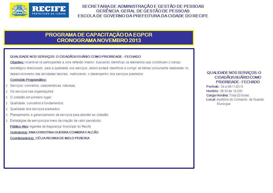 SECRETARIA DE ADMINISTRAÇÃO E GESTÃO DE PESSOAS GERÊNCIA GERAL DE GESTÃO DE PESSOAS ESCOLA DE GOVERNO DA PREFEITURA DA CIDADE DO RECIFE PROGRAMA DE CAPACITAÇÃO DA EGPCR CRONOGRAMA NOVEMBRO 2013 QUALIDADE NOS SERVIÇOS: O CIDADÃO/USUÁRIO COMO PRIORIDADE - FECHADO Objetivo: Incentivar os participantes a uma reflexão interior, buscando identificar os elementos que constituem o campo estratégico direcionado para a qualidade nos serviços.