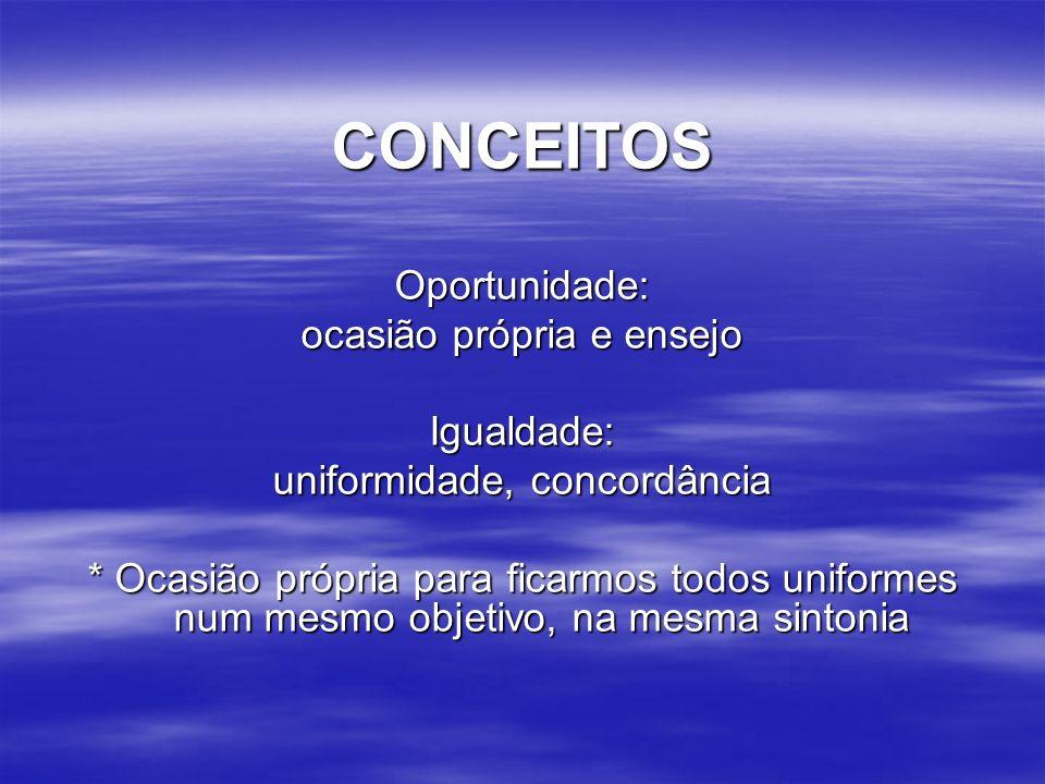 CONCEITOSOportunidade: ocasião própria e ensejo Igualdade: uniformidade, concordância * Ocasião própria para ficarmos todos uniformes num mesmo objetivo, na mesma sintonia