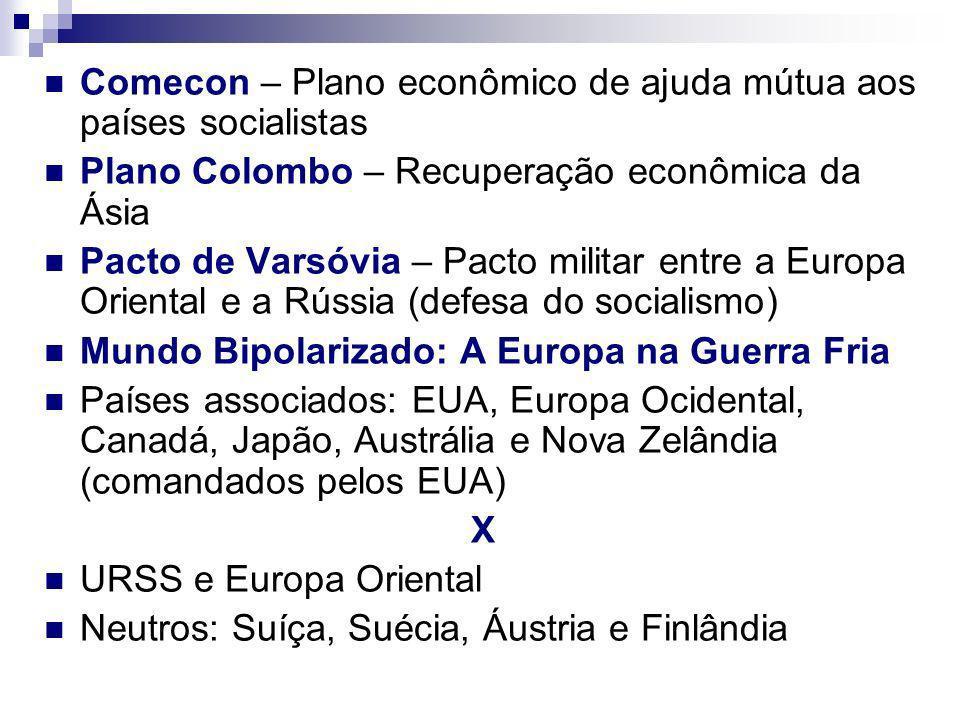 Comecon – Plano econômico de ajuda mútua aos países socialistas Plano Colombo – Recuperação econômica da Ásia Pacto de Varsóvia – Pacto militar entre a Europa Oriental e a Rússia (defesa do socialismo) Mundo Bipolarizado: A Europa na Guerra Fria Países associados: EUA, Europa Ocidental, Canadá, Japão, Austrália e Nova Zelândia (comandados pelos EUA) X URSS e Europa Oriental Neutros: Suíça, Suécia, Áustria e Finlândia