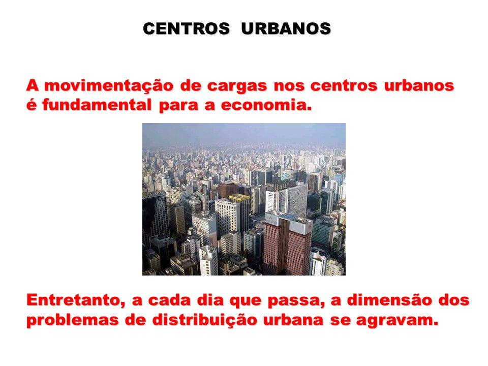 CENTROS URBANOS A movimentação de cargas nos centros urbanos é fundamental para a economia. Entretanto, a cada dia que passa, a dimensão dos problemas