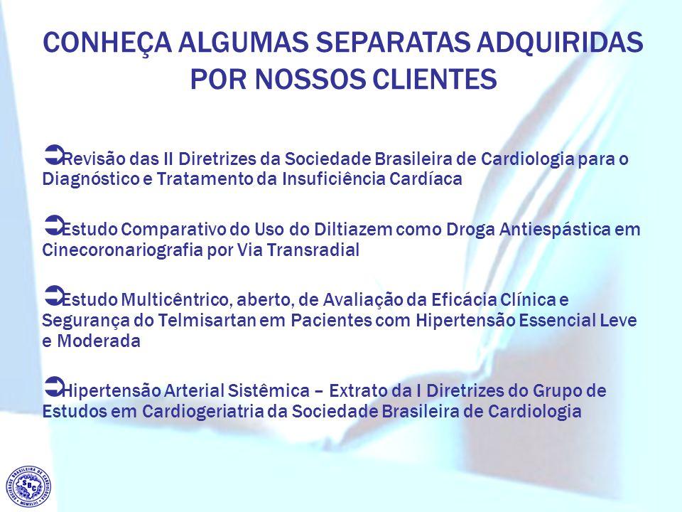 CONHEÇA ALGUMAS SEPARATAS ADQUIRIDAS POR NOSSOS CLIENTES Revisão das II Diretrizes da Sociedade Brasileira de Cardiologia para o Diagnóstico e Tratamento da Insuficiência Cardíaca Estudo Comparativo do Uso do Diltiazem como Droga Antiespástica em Cinecoronariografia por Via Transradial Estudo Multicêntrico, aberto, de Avaliação da Eficácia Clínica e Segurança do Telmisartan em Pacientes com Hipertensão Essencial Leve e Moderada Hipertensão Arterial Sistêmica – Extrato da I Diretrizes do Grupo de Estudos em Cardiogeriatria da Sociedade Brasileira de Cardiologia