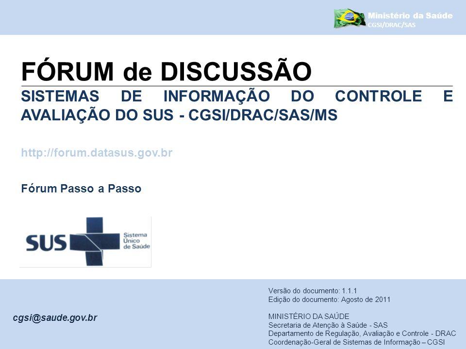 Ministério da Saúde CGSI/DRAC/SAS Sumário I - Como se registrar no Fórum?......................................................3 II - Como entrar no fórum?................................................................6 III - Como configurar opções?............................................................8 Versão do produto: 1.1.0 Edição do documento: Agosto de 2011 MINISTÉRIO DA SAÚDE Secretaria de Atenção à Saúde - SAS Departamento de Regulação, Avaliação e Controle - DRAC Coordenação-Geral de Sistemas de Informação – CGSI cgsi@saude.gov.br