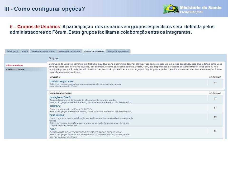 Ministério da Saúde CGSI/DRAC/SAS III - Como configurar opções? 5 – Grupos de Usuários: A participação dos usuários em grupos específicos será definid