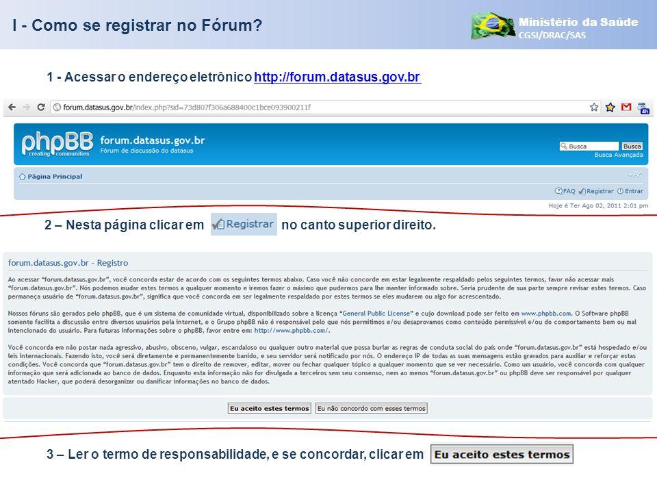 Ministério da Saúde CGSI/DRAC/SAS 4 – Preencher os dados para criar seu acesso ao fórum 5 – Será exibida uma mensagem para que você checar seus dados no e-mail que informou Clicar em Enviar I - Como se registrar no Fórum?
