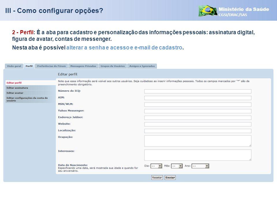 Ministério da Saúde CGSI/DRAC/SAS III - Como configurar opções? 2 - Perfil: É a aba para cadastro e personalização das informações pessoais: assinatur