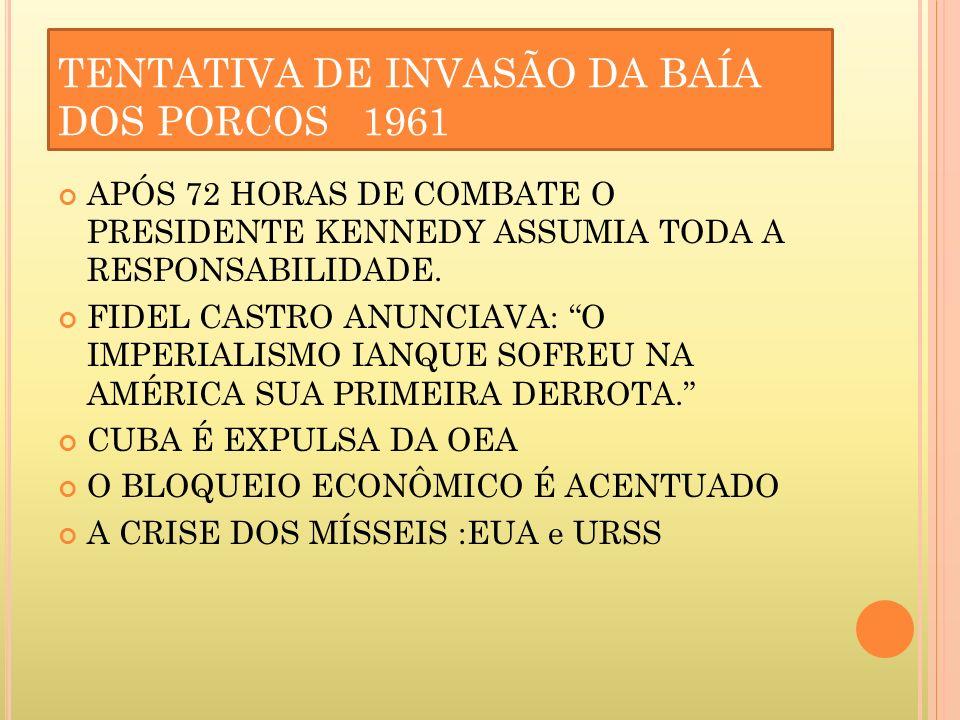 TENTATIVA DE INVASÃO DA BAÍA DOS PORCOS 1961 APÓS 72 HORAS DE COMBATE O PRESIDENTE KENNEDY ASSUMIA TODA A RESPONSABILIDADE. FIDEL CASTRO ANUNCIAVA: O