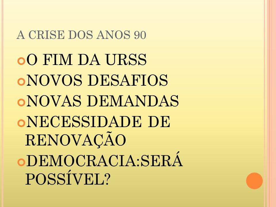 A CRISE DOS ANOS 90 O FIM DA URSS NOVOS DESAFIOS NOVAS DEMANDAS NECESSIDADE DE RENOVAÇÃO DEMOCRACIA:SERÁ POSSÍVEL?