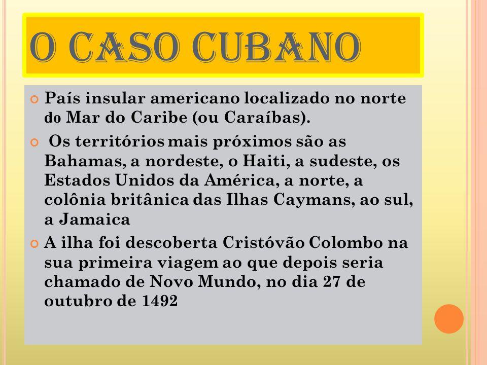O CASO CUBANO País insular americano localizado no norte do Mar do Caribe (ou Caraíbas). Os territórios mais próximos são as Bahamas, a nordeste, o Ha