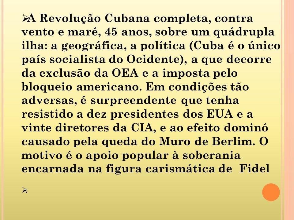 A Revolução Cubana completa, contra vento e maré, 45 anos, sobre um quádrupla ilha: a geográfica, a política (Cuba é o único país socialista do Ociden