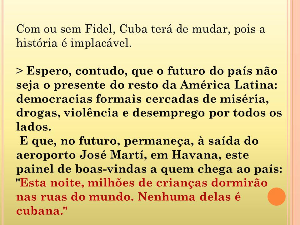 Com ou sem Fidel, Cuba terá de mudar, pois a história é implacável. > Espero, contudo, que o futuro do país não seja o presente do resto da América La