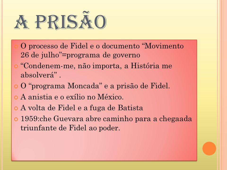 A PRISÃO O processo de Fidel e o documento Movimento 26 de julho=programa de governo Condenem-me, não importa, a História me absolverá. O programa Mon