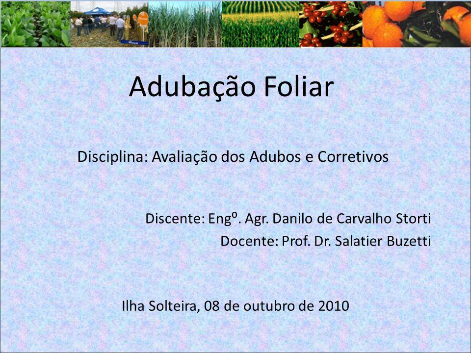 Adubação Foliar Discente: Eng. Agr. Danilo de Carvalho Storti Docente: Prof. Dr. Salatier Buzetti Disciplina: Avaliação dos Adubos e Corretivos Ilha S
