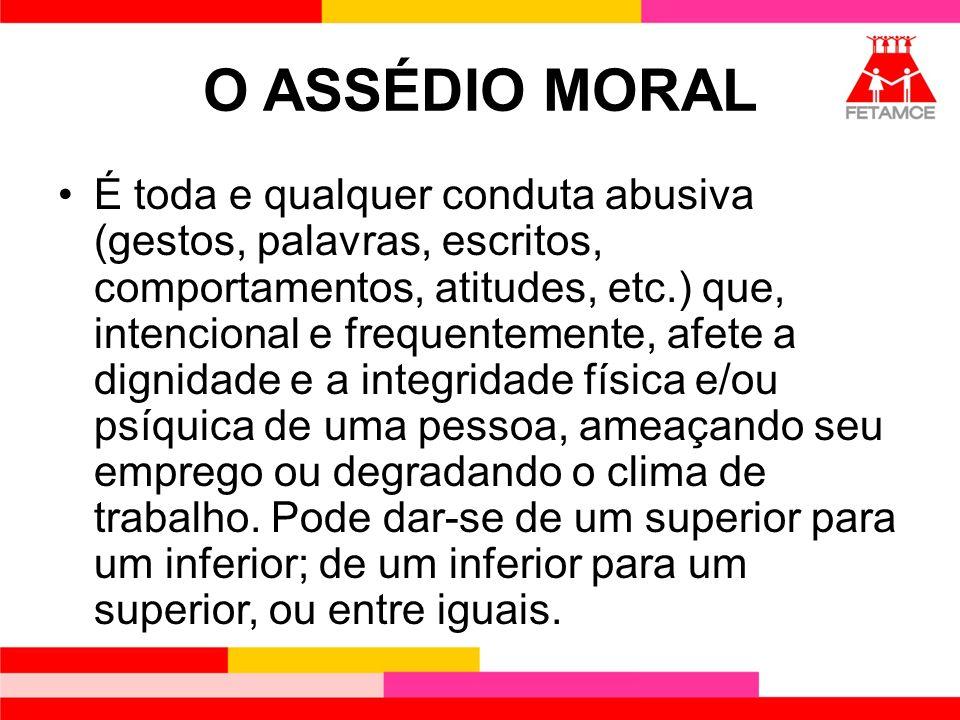 O ASSÉDIO MORAL É toda e qualquer conduta abusiva (gestos, palavras, escritos, comportamentos, atitudes, etc.) que, intencional e frequentemente, afet