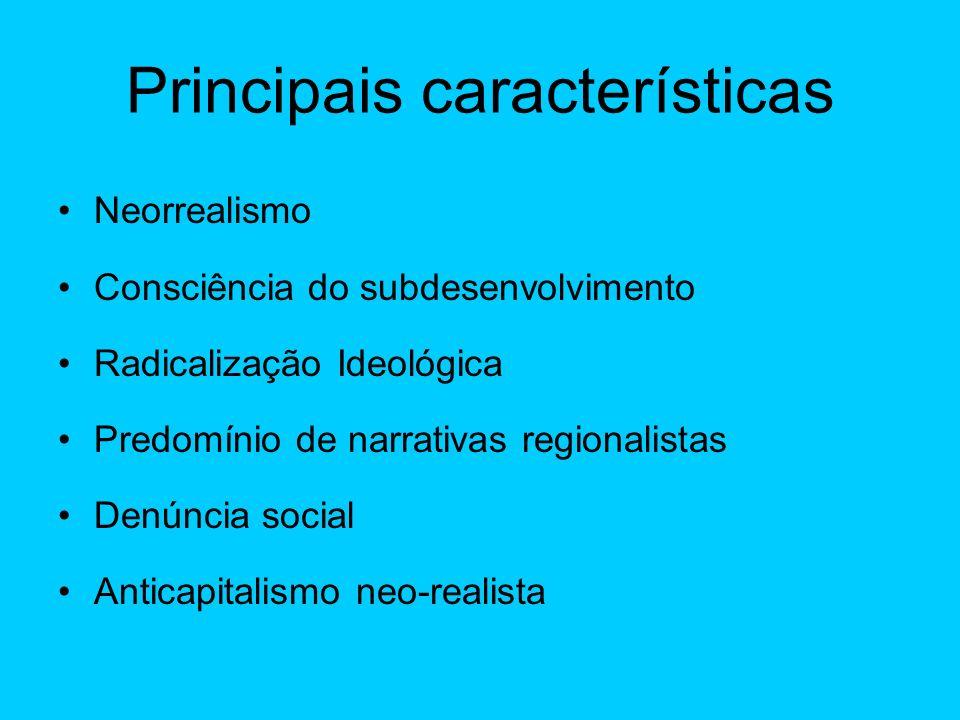 Principais características Neorrealismo Consciência do subdesenvolvimento Radicalização Ideológica Predomínio de narrativas regionalistas Denúncia social Anticapitalismo neo-realista