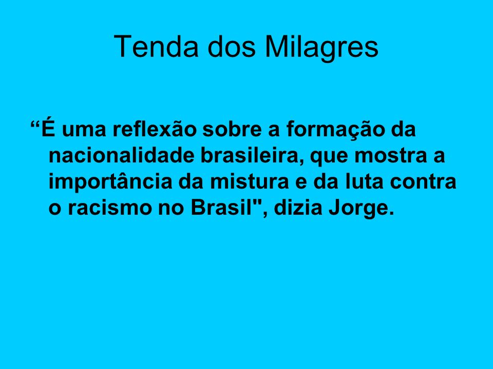 Tenda dos Milagres É uma reflexão sobre a formação da nacionalidade brasileira, que mostra a importância da mistura e da luta contra o racismo no Brasil , dizia Jorge.