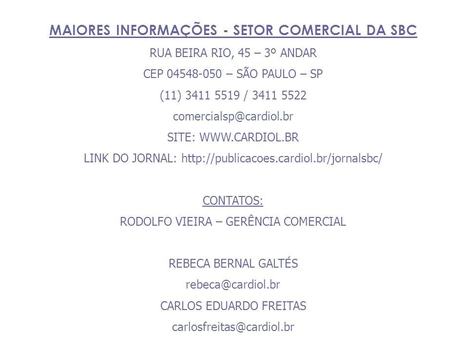 MAIORES INFORMAÇÕES - SETOR COMERCIAL DA SBC RUA BEIRA RIO, 45 – 3º ANDAR CEP 04548-050 – SÃO PAULO – SP (11) 3411 5519 / 3411 5522 comercialsp@cardiol.br SITE: WWW.CARDIOL.BR LINK DO JORNAL: http://publicacoes.cardiol.br/jornalsbc/ CONTATOS: RODOLFO VIEIRA – GERÊNCIA COMERCIAL REBECA BERNAL GALTÉS rebeca@cardiol.br CARLOS EDUARDO FREITAS carlosfreitas@cardiol.br
