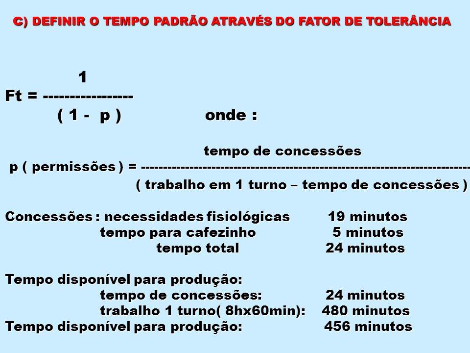 c ) DEFINIR O TEMPO PADRÃO ATRAVÉS DO FATOR DE TOLERÂNCIA 1 Ft = ----------------- ( 1 - p ) onde : ( 1 - p ) onde : tempo de concessões tempo de conc