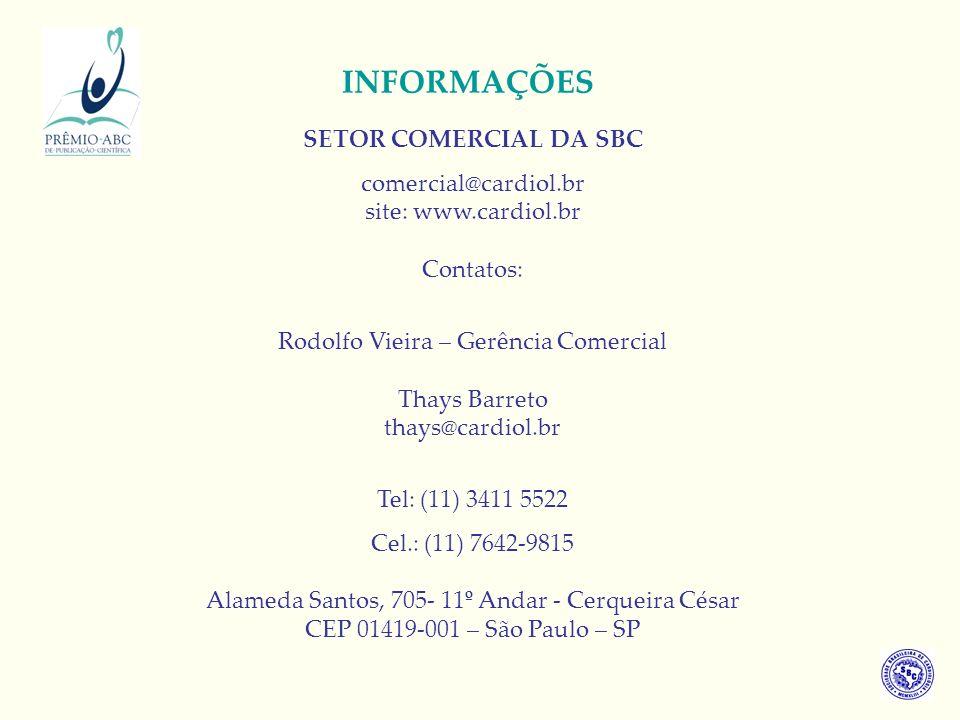 INFORMAÇÕES SETOR COMERCIAL DA SBC comercial@cardiol.br site: www.cardiol.br Contatos: Rodolfo Vieira – Gerência Comercial Thays Barreto thays@cardiol.br Tel: (11) 3411 5522 Cel.: (11) 7642-9815 Alameda Santos, 705- 11º Andar - Cerqueira César CEP 01419-001 – São Paulo – SP