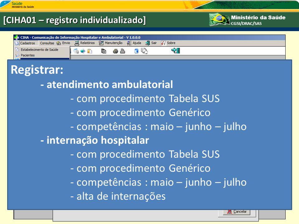 Ministério da Saúde CGSI/DRAC/SAS [CIHA01 – registro individualizado] Registrar: - atendimento ambulatorial - com procedimento Tabela SUS - com procedimento Genérico - competências : maio – junho – julho - internação hospitalar - com procedimento Tabela SUS - com procedimento Genérico - competências : maio – junho – julho - alta de internações
