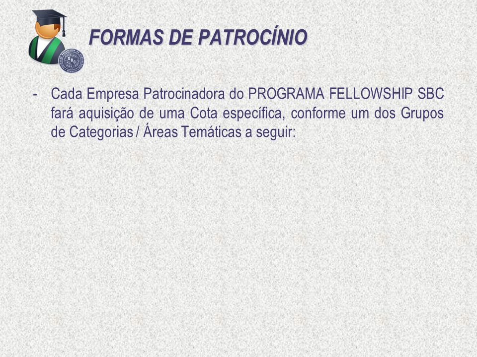 FORMAS DE PATROCÍNIO -Cada Empresa Patrocinadora do PROGRAMA FELLOWSHIP SBC fará aquisição de uma Cota específica, conforme um dos Grupos de Categoria