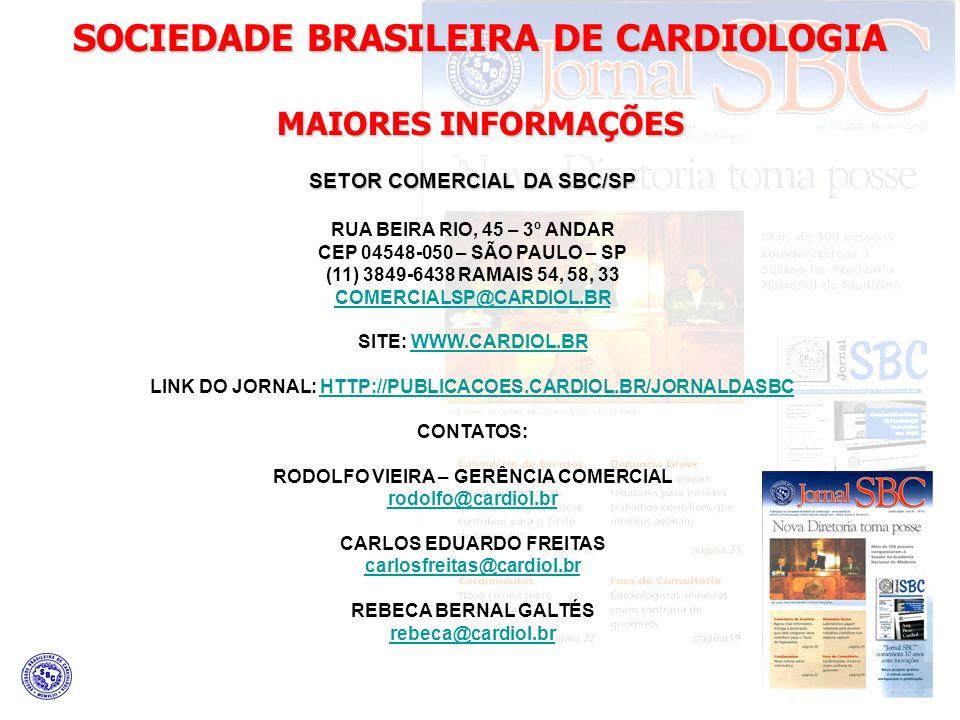 SOCIEDADE BRASILEIRA DE CARDIOLOGIA MAIORES INFORMAÇÕES SETOR COMERCIAL DA SBC/SP RUA BEIRA RIO, 45 – 3º ANDAR CEP 04548-050 – SÃO PAULO – SP (11) 3849-6438 RAMAIS 54, 58, 33 COMERCIALSP@CARDIOL.BR SITE: WWW.CARDIOL.BRWWW.CARDIOL.BR LINK DO JORNAL: HTTP://PUBLICACOES.CARDIOL.BR/JORNALDASBCHTTP://PUBLICACOES.CARDIOL.BR/JORNALDASBC CONTATOS: RODOLFO VIEIRA – GERÊNCIA COMERCIAL rodolfo@cardiol.br CARLOS EDUARDO FREITAS carlosfreitas@cardiol.br REBECA BERNAL GALTÉS rebeca@cardiol.br