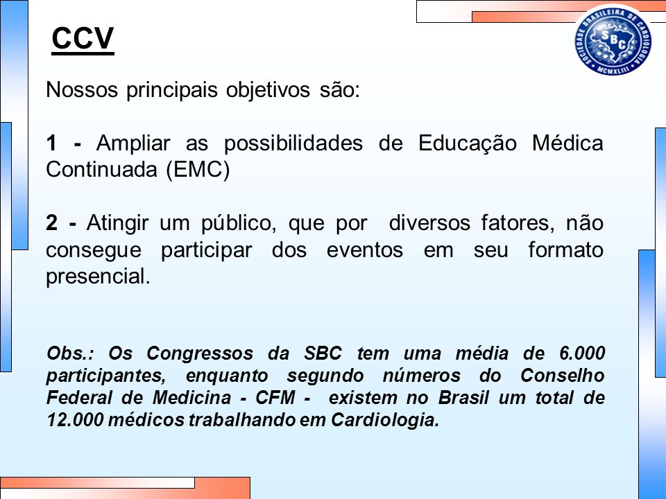 CCV Nossos principais objetivos são: 1 - Ampliar as possibilidades de Educação Médica Continuada (EMC) 2 - Atingir um público, que por diversos fatores, não consegue participar dos eventos em seu formato presencial.