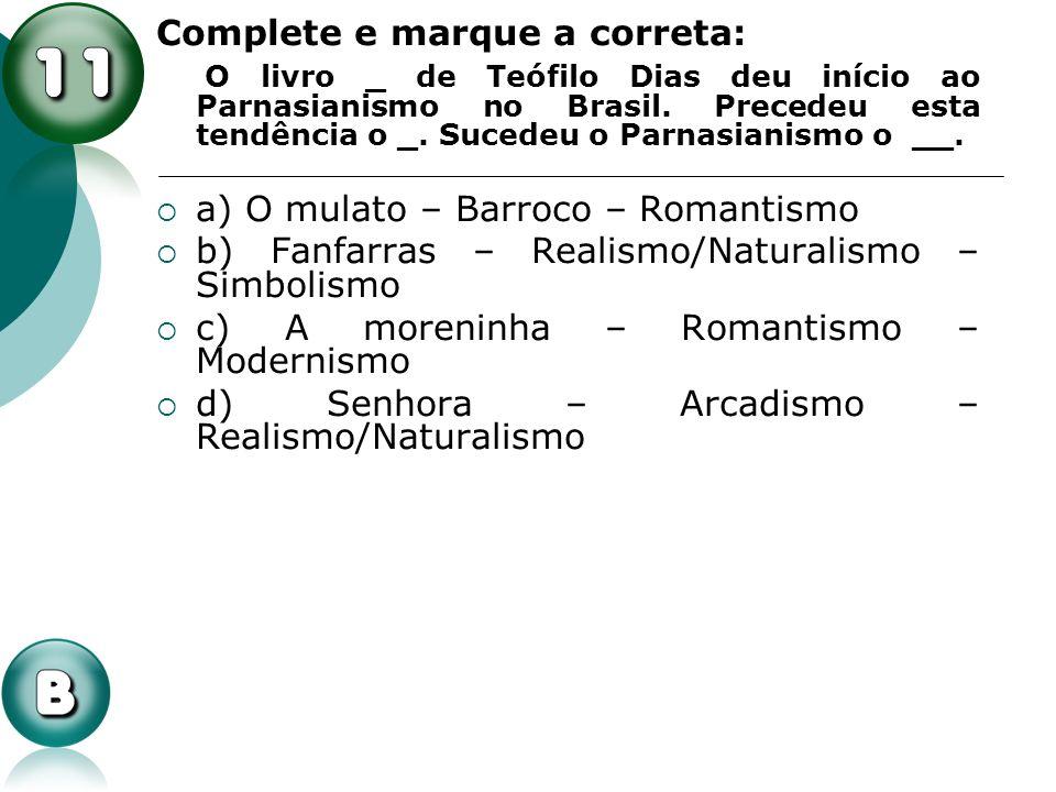 Complete e marque a correta: O livro _ de Teófilo Dias deu início ao Parnasianismo no Brasil. Precedeu esta tendência o _. Sucedeu o Parnasianismo o _
