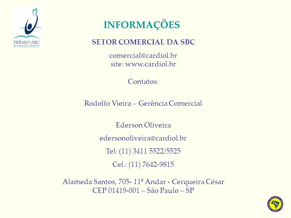 INFORMAÇÕES SETOR COMERCIAL DA SBC comercial@cardiol.br site: www.cardiol.br Contatos: Rodolfo Vieira – Gerência Comercial Ederson Oliveira edersonoliveira@cardiol.br Tel: (11) 3411 5522/5525 Cel.: (11) 7642-9815 Alameda Santos, 705- 11º Andar - Cerqueira César CEP 01419-001 – São Paulo – SP