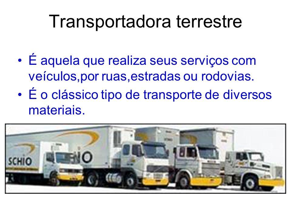 Transportadora terrestre É aquela que realiza seus serviços com veículos,por ruas,estradas ou rodovias. É o clássico tipo de transporte de diversos ma