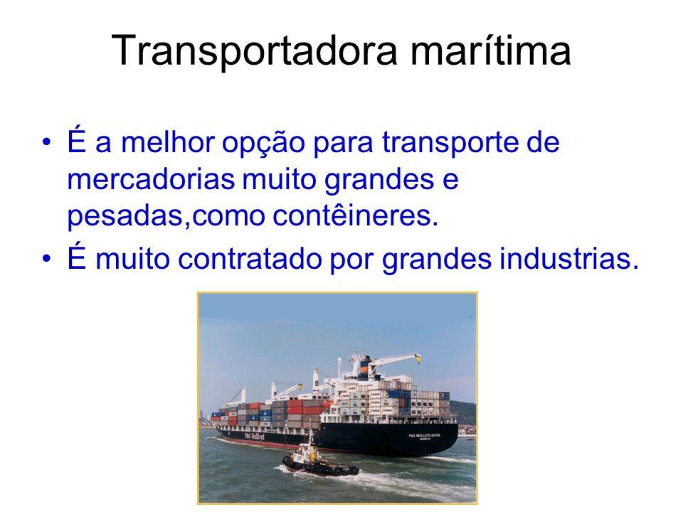 Transportadora marítima É a melhor opção para transporte de mercadorias muito grandes e pesadas,como contêineres. É muito contratado por grandes indus