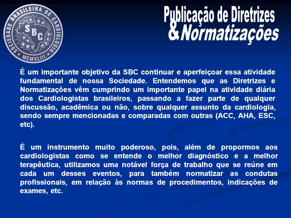 É um importante objetivo da SBC continuar e aperfeiçoar essa atividade fundamental de nossa Sociedade. Entendemos que as Diretrizes e Normatizações vê