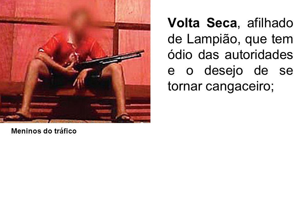 Volta Seca, afilhado de Lampião, que tem ódio das autoridades e o desejo de se tornar cangaceiro; Meninos do tráfico