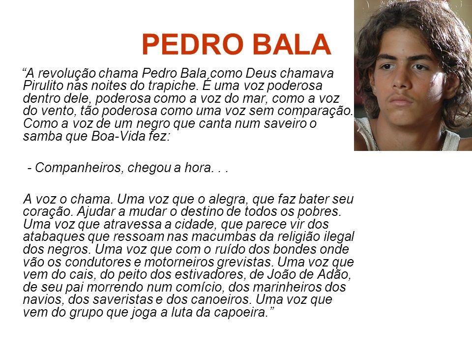 PEDRO BALA A revolução chama Pedro Bala como Deus chamava Pirulito nas noites do trapiche. É uma voz poderosa dentro dele, poderosa como a voz do mar,