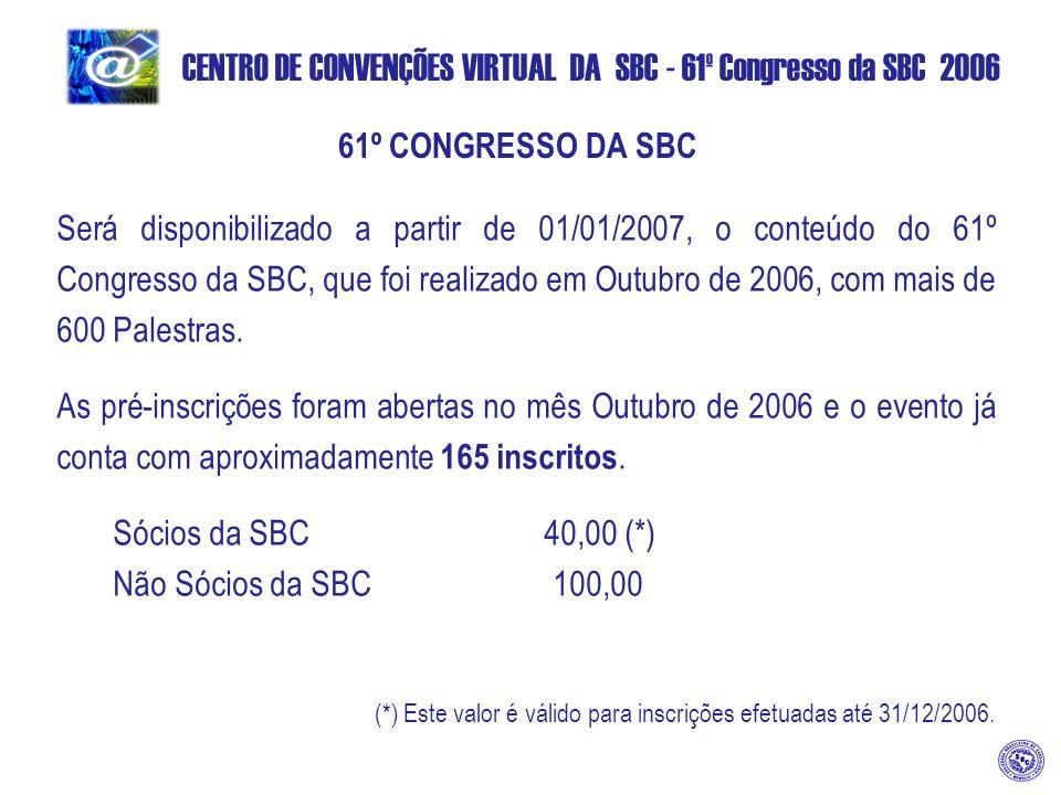 CENTRO DE CONVENÇÕES VIRTUAL DA SBC - 61º Congresso da SBC 2006 61º CONGRESSO DA SBC Será disponibilizado a partir de 01/01/2007, o conteúdo do 61º Congresso da SBC, que foi realizado em Outubro de 2006, com mais de 600 Palestras.