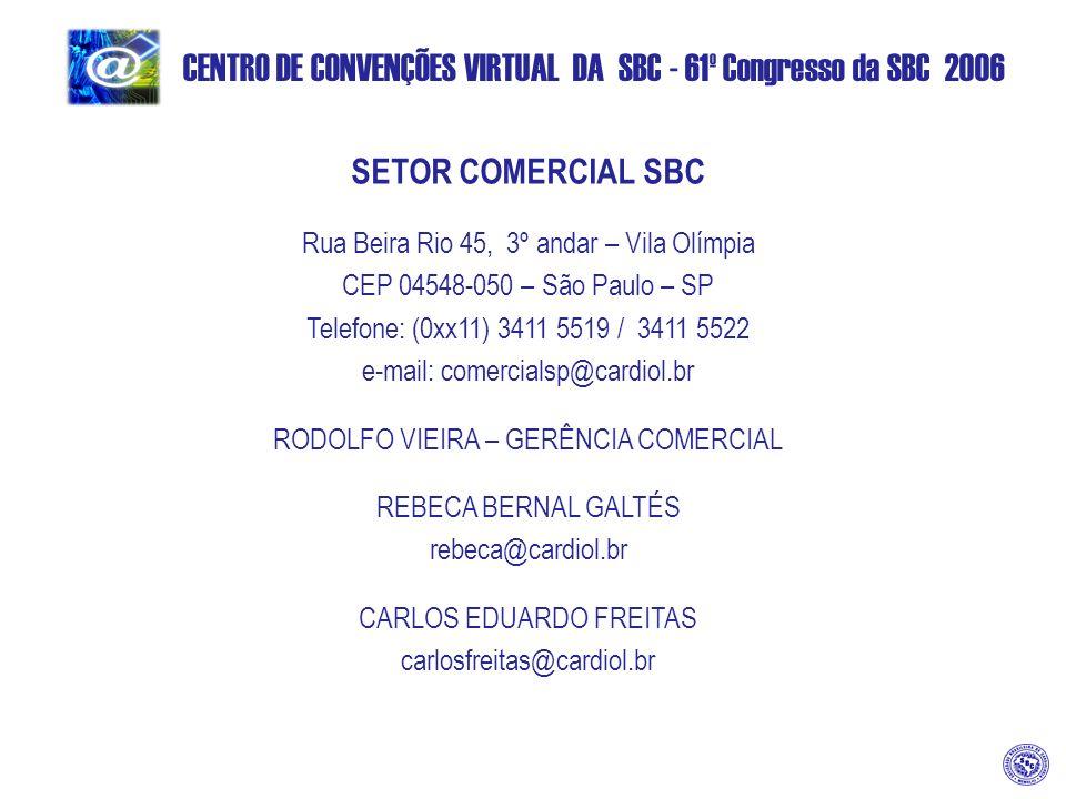 CENTRO DE CONVENÇÕES VIRTUAL DA SBC - 61º Congresso da SBC 2006 SETOR COMERCIAL SBC Rua Beira Rio 45, 3º andar – Vila Olímpia CEP 04548-050 – São Paulo – SP Telefone: (0xx11) 3411 5519 / 3411 5522 e-mail: comercialsp@cardiol.br RODOLFO VIEIRA – GERÊNCIA COMERCIAL REBECA BERNAL GALTÉS rebeca@cardiol.br CARLOS EDUARDO FREITAS carlosfreitas@cardiol.br