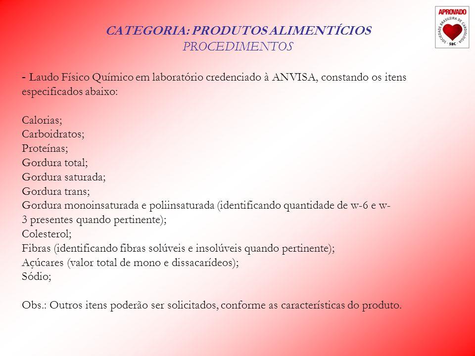 CATEGORIA: PRODUTOS ALIMENTÍCIOS PROCEDIMENTOS - Laudo Físico Químico em laboratório credenciado à ANVISA, constando os itens especificados abaixo: Calorias; Carboidratos; Proteínas; Gordura total; Gordura saturada; Gordura trans; Gordura monoinsaturada e poliinsaturada (identificando quantidade de w-6 e w- 3 presentes quando pertinente); Colesterol; Fibras (identificando fibras solúveis e insolúveis quando pertinente); Açúcares (valor total de mono e dissacarídeos); Sódio; Obs.: Outros itens poderão ser solicitados, conforme as características do produto.